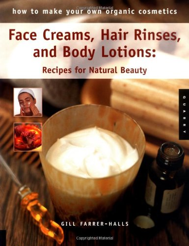 How to Make Your Own Organic Cosmetics: Face Masks, Hair Rinses & Body Lotions: Recipes for Natural