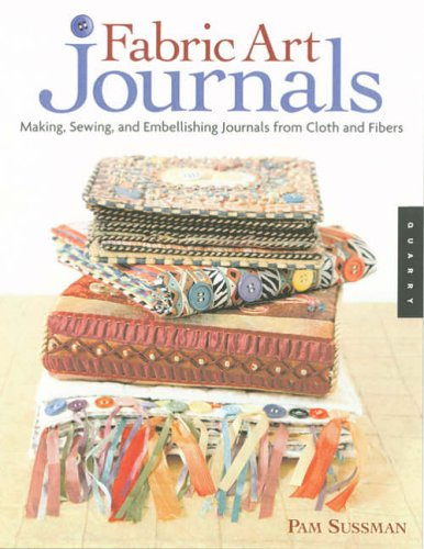 Fabric Art Journals: Making, Sewing, and Embellishing Journals from Cloth and Fibers (Quarry Book):...