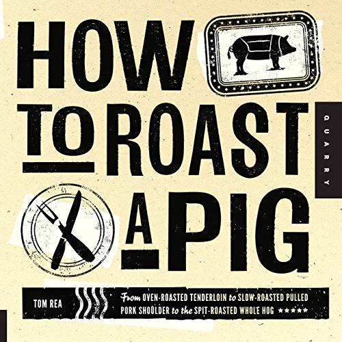 How to Roast a Pig: From Oven-Roasted Tenderloin to Slow-Roasted Pulled Pork Shoulder to the Spit-Ro