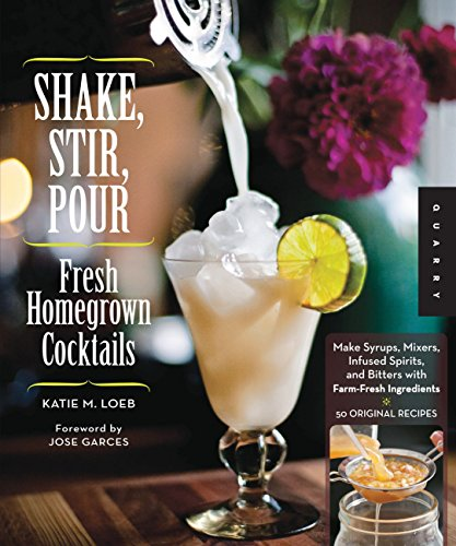 9781592537976: Shake, Stir, Pour-Fresh Homegrown Cocktails: Make Syrups, Mixers, Infused Spirits, and Bitters with Farm-Fresh Ingredients-50 Original Recipes