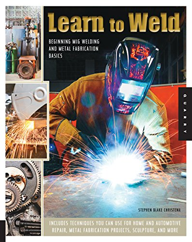 9781592538690: Learn to Weld: Beginning MIG Welding and Metal Fabrication Basics - Includes techniques you can use for home and automotive repair, metal fabrication projects, sculpture, and more