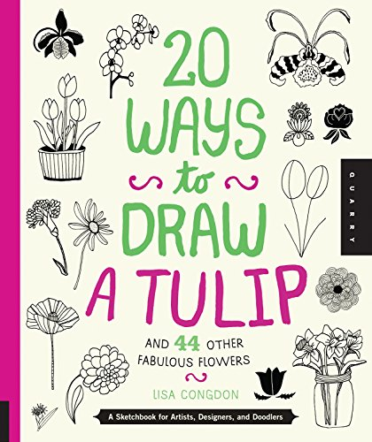 20 Ways to Draw a Tulip and 44 Other Fabulous Flowers: A Sketchbook for Artists, Designers, and D...