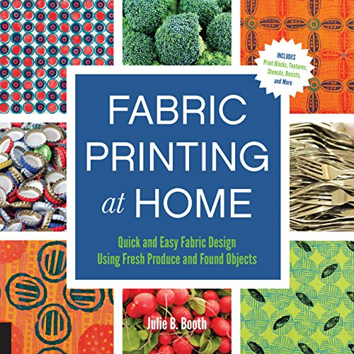 9781592539529: Fabric Printing at Home: Quick and Easy Fabric Design Using Fresh Produce and Found Objects - Includes Print Blocks, Textures, Stencils, Resists, and More