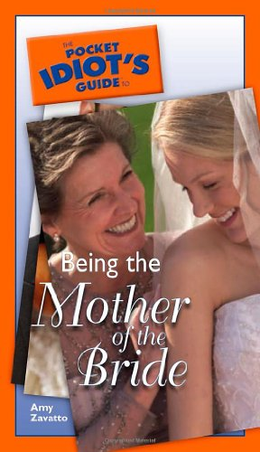 The Pocket Idiot's Guide to Being the Mother of the Bride (9781592573004) by Amy Zavatto