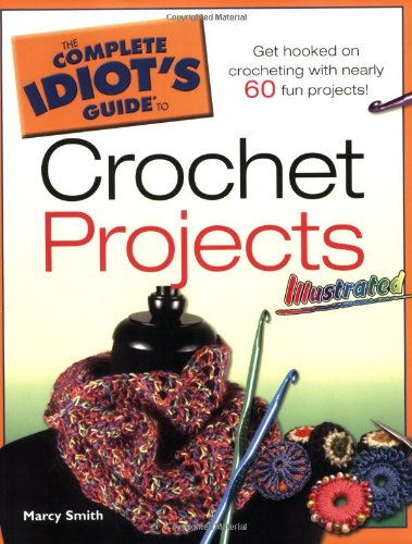 The Complete Idiot's Guide to Crochet Projects Illustrated: Smith, Marcy