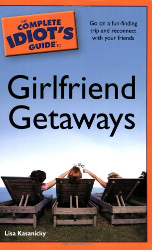 9781592578214: The Complete Idiot's Guide to Girlfriend Getaways