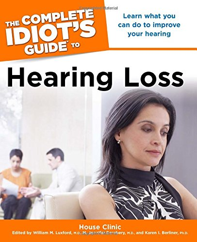 The Complete Idiot's Guide to Hearing Loss: Clinic, House; Luxford M.D., William M.; Derebery ...