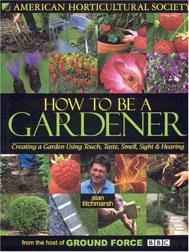 9781592580361: How To Be A Gardener: Creating a Garden Using Touch, Taste, Smell, Sight & Hearing