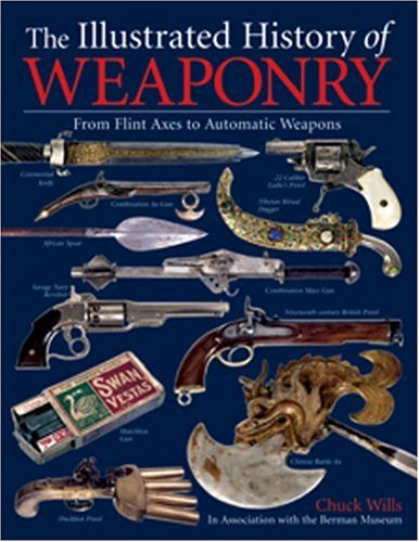 9781592581276: The Illustrated History of Weaponry: From Flint Axes to Automatic Weapons