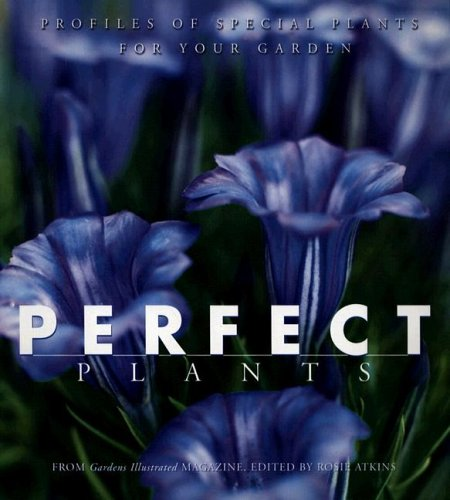 Perfect Plants: Profiles of Special Plants for Your Garden: Atkins, Rosie