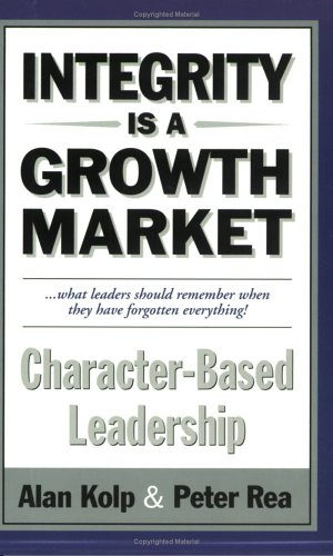 Integrity is a Growth Market: Character Based Leadership: Alan Kolp and Peter Rea