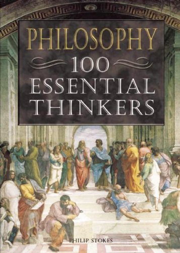 Philosophy: 100 Essential Thinkers: Philip Stokes
