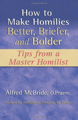 How to Make Homilies Better, Briefer, and Bolder: Tips from a Master Homilist (1592761984) by Alfred McBride