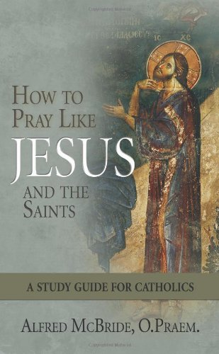 How to Pray Like Jesus and the Saints: A Study Guide for Catholics (1592765351) by Alfred McBride; O.Praem