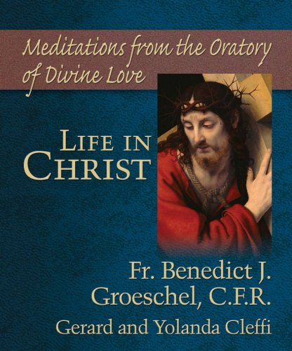 Life in Christ: Mediations from the Oratory (1592765467) by Benedict Groeschel; Jolanda Cleffi; Jeri Cleffi