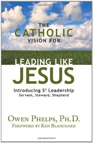 The Catholic Vision for Leading Like Jesus: Introducing S3 Leadership - Servant, Steward, Shepherd:...