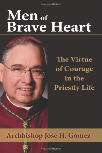 Men of Brave Heart: The Virtue of Courage in the Priestly Life: Archbishop Jose H. Gomez