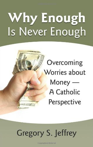 Why Enough Is Never Enough: Overcoming Worries About Money --A Catholic Perspective: Gregory ...