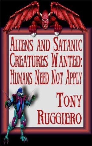 Aliens and Satanic Creatures Wanted: Humans Need: Tony Ruggiero