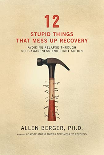12 Stupid Things That Mess Up Recovery: Avoiding Relapse through Self-Awareness and Right Action: ...