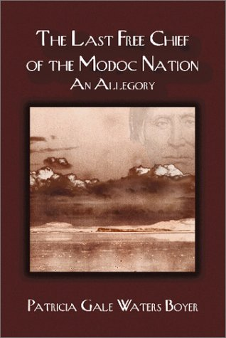 The Last Free Chief of the Modoc Nation, An Allegory: Patricia Gale Waters Boyer