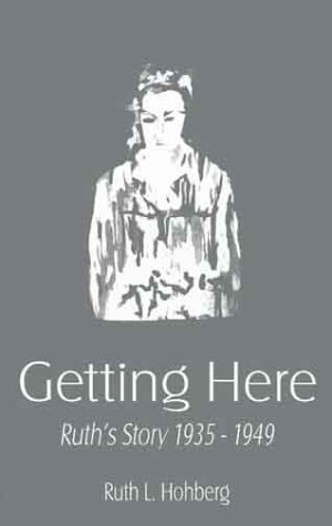 Getting Here: Ruth's Story 1935-1949: Hohberg, Ruth L.