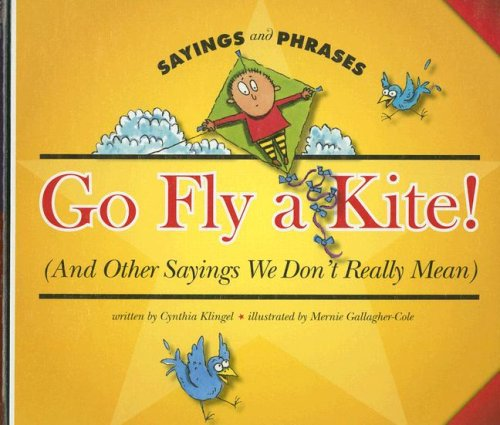 Go Fly a Kite! (and Other Sayings We Don't Really Mean) (Sayings and Phrases) (9781592969043) by Cynthia Klingel