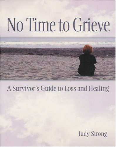 No Time To Grieve: A Survivor's Guide To Loss And Healing: Judy Strong