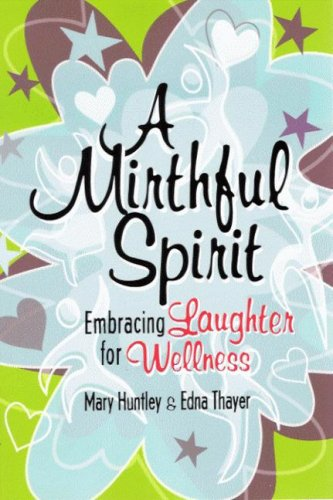 A Mirthful Spirit : Enbracing Laughter for Wellness: Huntley, Mary and Edna Thayer