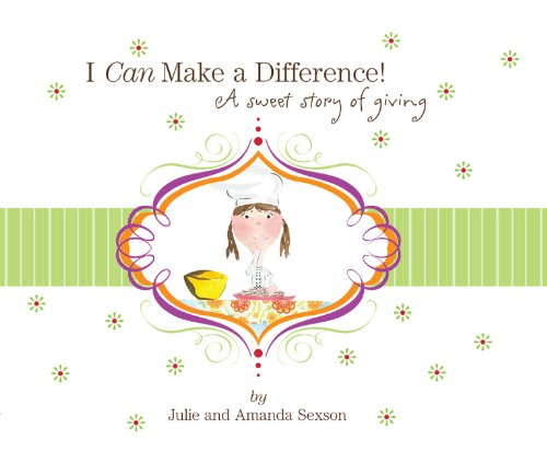 I Can Make a Difference! A Sweet Story of Giving: Julie Sexson; Amanda Sexson