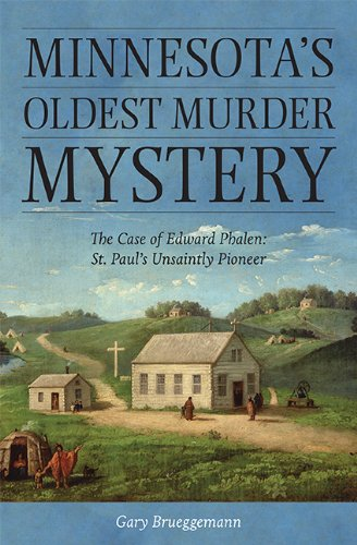 Minnesota's Oldest Murder Mystery: The Case of Edward Phalen: St. Paul's Unsaintly Pioneer