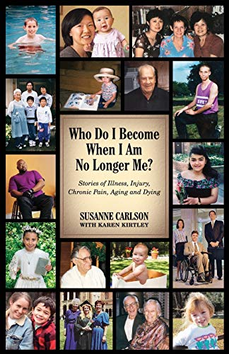 Who Do I Become When I Am No Longer Me?: Stories of Illness, Injury, Chronic Pain, Aging, and Dying...