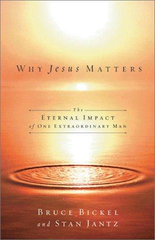 Why Jesus Matters: The Eternal Impact of: Bickel, Bruce; Jantz,