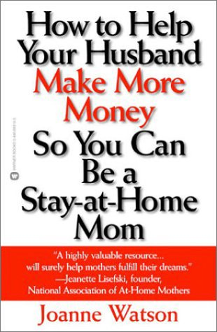 How to Help Your Husband Make More Money So You Can Be a Stay-At-Home Mom: Watson, Joanne