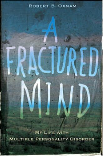 A Fractured Mind: My Life with Multiple Personality Disorder: Robert B. Oxnam
