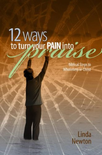 9781593173166: 12 Ways To Turn Your Pain Into Praise: Biblical Steps to Wholeness in Christ