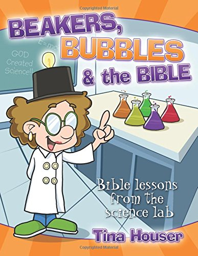 Beakers, Bubbles and the Bible: Bible Lessons from the Science Lab: Houser, Tina