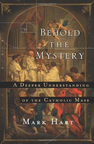 Behold the Mystery: A Deeper Understanding of the Catholic Mass: Mark Hart