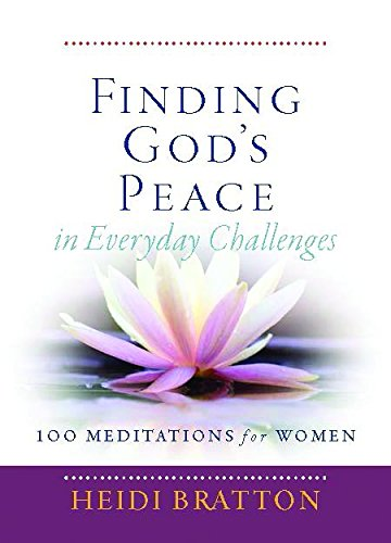 Finding God's Peace in Everyday Challenges: 100 Meditations for Women: Heidi Bratton