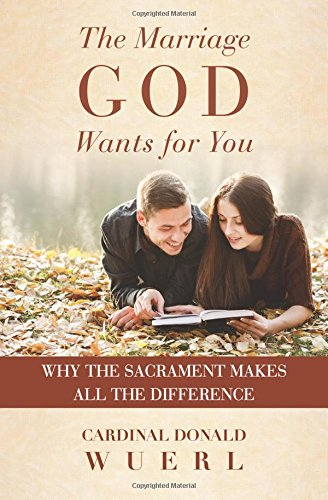 The Marriage God Wants for You: Why the Sacrament Makes All the DIfference: Cardinal Donald Wuerl