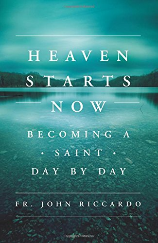 Heaven Starts Now: Becoming a Saint Day by Day: John Riccardo