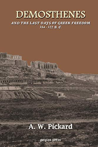 Demosthenes and the Last Days of Greek Freedom 384 - 322 B. C.: Pickard, A. W.