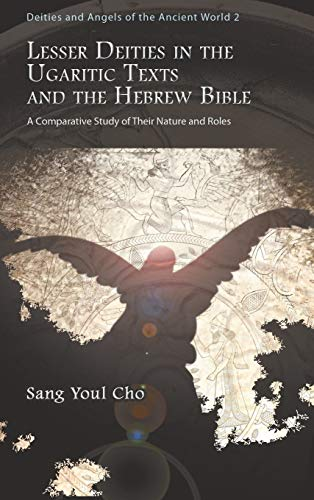 Lesser Deities in the Ugaritic Texts and the Hebrew Bible (Deities and Angels of the Ancient World)...