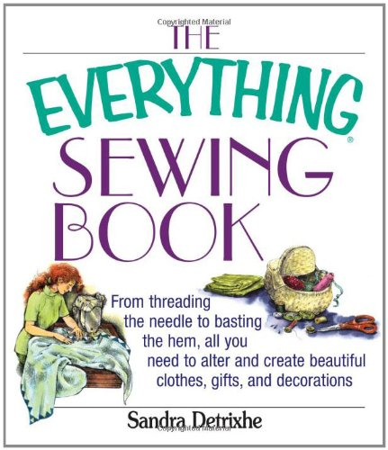 9781593370527: The Everything Sewing Book: From Threading the Needle to Basting the Hem, All You Need to Alter and Create Beautiful Clothes, Gifts, and Decorations (Everything Series)