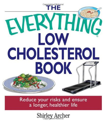 The Everything Low Cholesterol Book: Reduce Your Risks And Ensure A Longer, Healthier Life (Every...