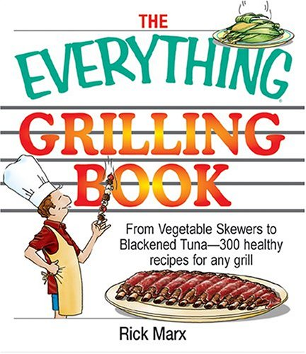 The Everything Grilling Cookbook: From Vegetable Skewers to Tuna Burgers--300 healthy recipes for ...