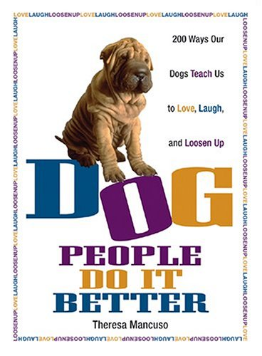 Dog People Do It Better: 200 ways our dogs teach us to love, laugh, and loosen up: Mancuso, Theresa