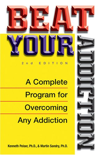 Beat Your Addiction: A Complete Program for Overcoming Any Addiction: Kenneth Peiser