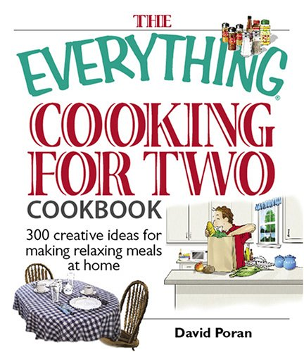 The Everything Cooking for Two Cookbook: 300 Creative Ideas for Making Relaxing Meals at Home: ...