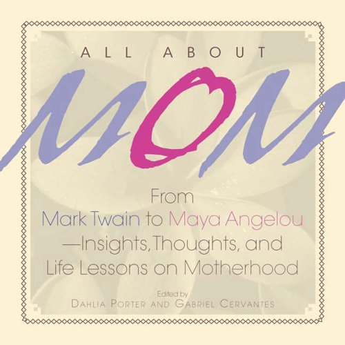 9781593375997: All About Mom: From Mark Twain to Maya Angelou, Insights, Thoughts and Life Lessons on Motherhood